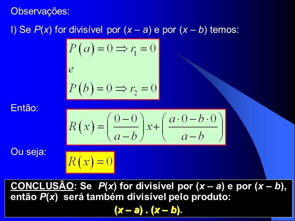Observações: I) Se P(x) for divisível por (x – a) e por (x – b) temos: Então: Ou seja: