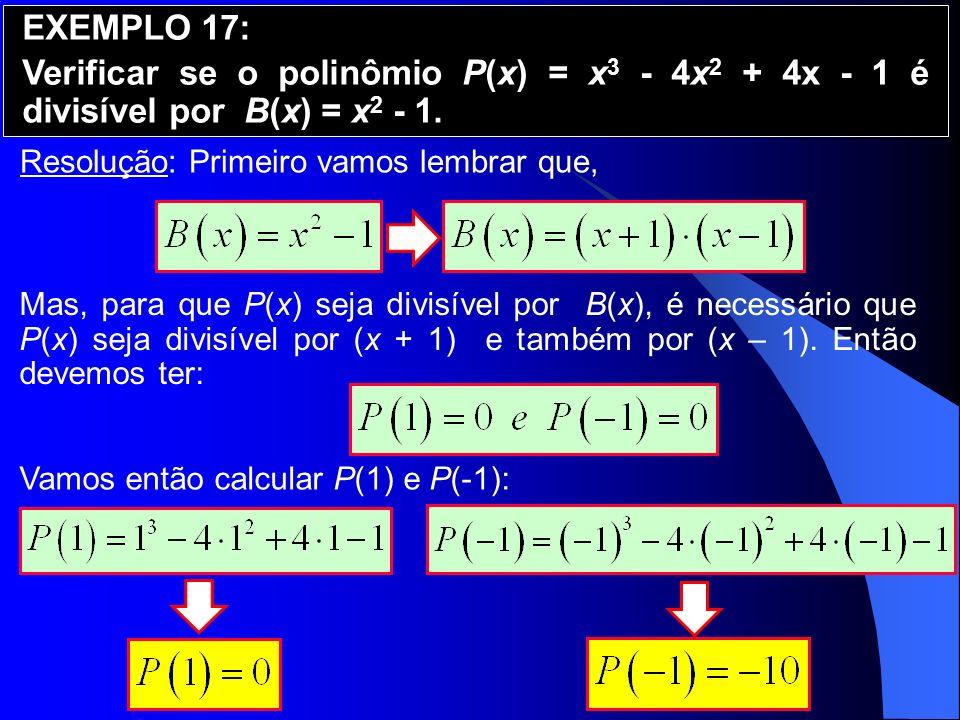 EXEMPLO 17: Verificar se o polinômio P(x) = x3 - 4x2 + 4x - 1 é divisível por B(x) = x2 - 1. Resolução: Primeiro vamos lembrar que,