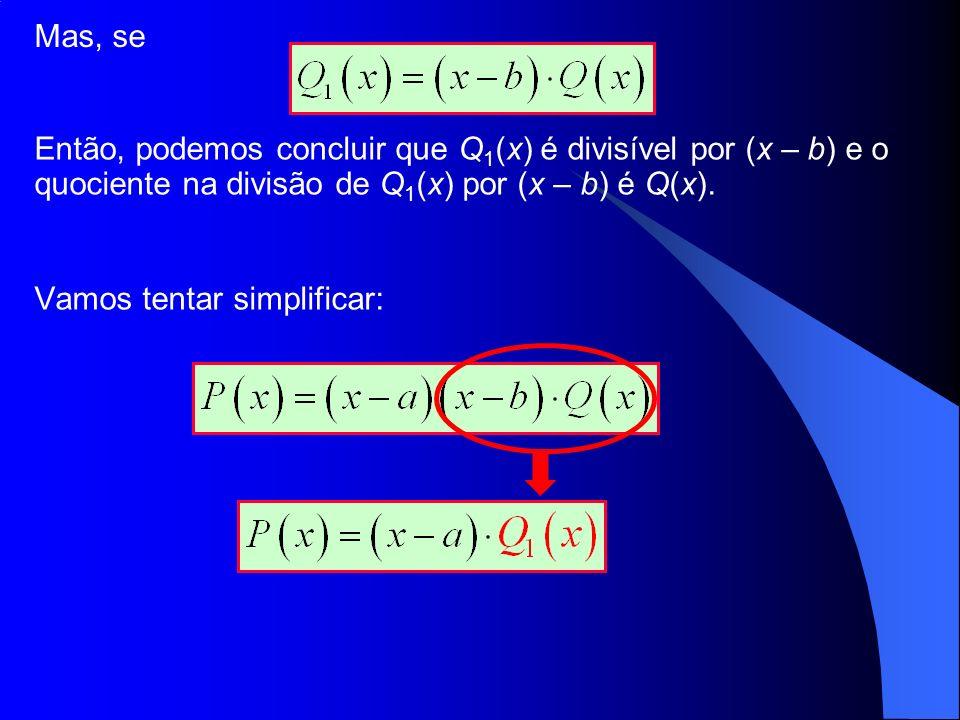 Mas, se Então, podemos concluir que Q1(x) é divisível por (x – b) e o quociente na divisão de Q1(x) por (x – b) é Q(x).