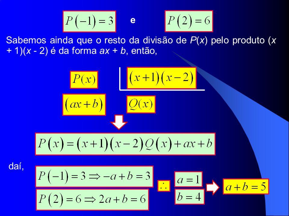 e Sabemos ainda que o resto da divisão de P(x) pelo produto (x + 1)(x - 2) é da forma ax + b, então,