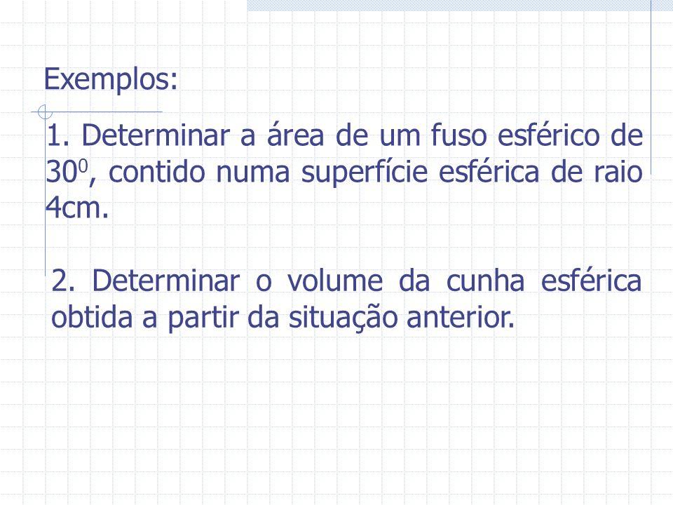 Exemplos: 1. Determinar a área de um fuso esférico de 300, contido numa superfície esférica de raio 4cm.