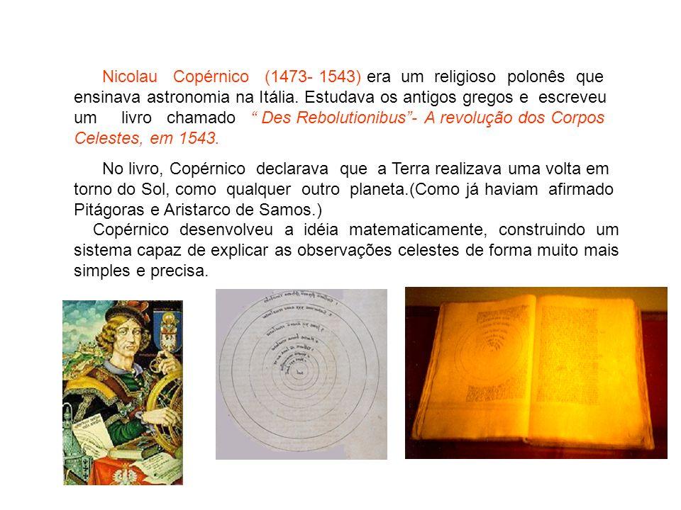 Nicolau Copérnico (1473- 1543) era um religioso polonês que ensinava astronomia na Itália. Estudava os antigos gregos e escreveu um livro chamado Des Rebolutionibus - A revolução dos Corpos Celestes, em 1543.
