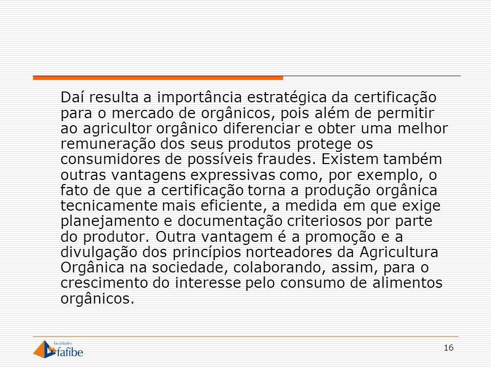 Daí resulta a importância estratégica da certificação para o mercado de orgânicos, pois além de permitir ao agricultor orgânico diferenciar e obter uma melhor remuneração dos seus produtos protege os consumidores de possíveis fraudes.
