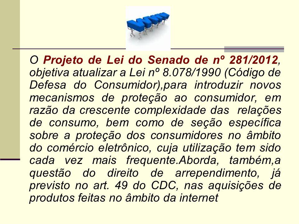 O Projeto de Lei do Senado de nº 281/2012, objetiva atualizar a Lei nº 8.078/1990 (Código de Defesa do Consumidor),para introduzir novos mecanismos de proteção ao consumidor, em razão da crescente complexidade das relações de consumo, bem como de seção específica sobre a proteção dos consumidores no âmbito do comércio eletrônico, cuja utilização tem sido cada vez mais frequente.Aborda, também,a questão do direito de arrependimento, já previsto no art.