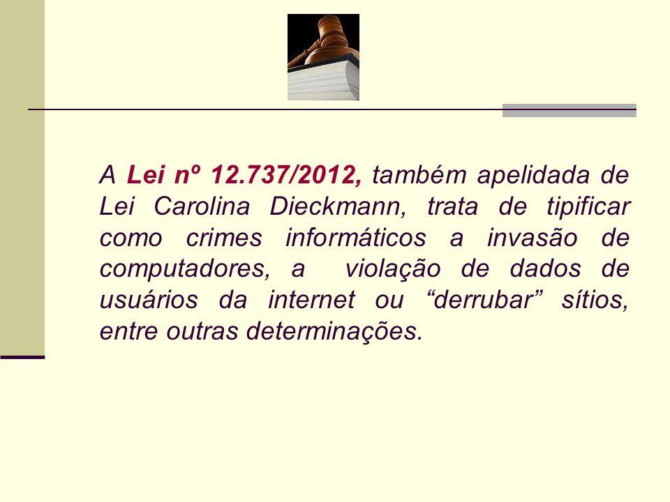 A Lei nº 12.737/2012, também apelidada de Lei Carolina Dieckmann, trata de tipificar como crimes informáticos a invasão de computadores, a violação de dados de usuários da internet ou derrubar sítios, entre outras determinações.