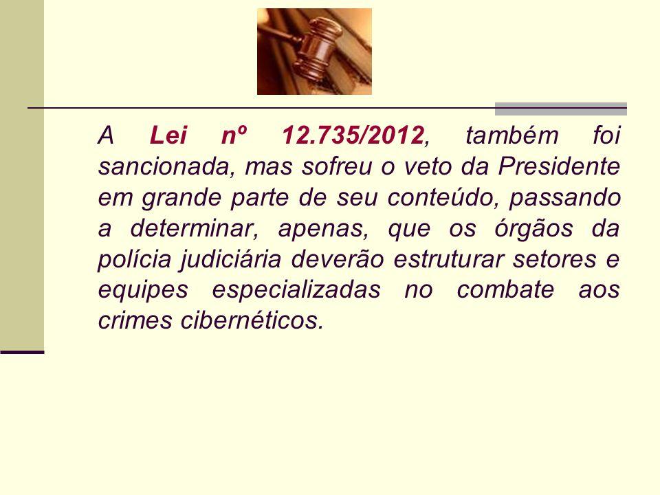 A Lei nº 12.735/2012, também foi sancionada, mas sofreu o veto da Presidente em grande parte de seu conteúdo, passando a determinar, apenas, que os órgãos da polícia judiciária deverão estruturar setores e equipes especializadas no combate aos crimes cibernéticos.
