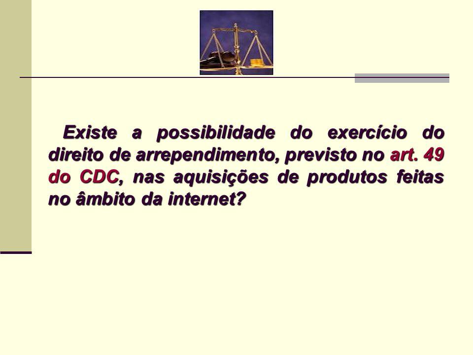 Existe a possibilidade do exercício do direito de arrependimento, previsto no art. 49 do CDC, nas aquisições de produtos feitas no âmbito da internet