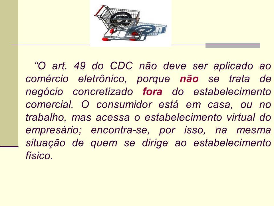 O art. 49 do CDC não deve ser aplicado ao comércio eletrônico, porque não se trata de negócio concretizado fora do estabelecimento comercial. O consumidor está em casa, ou no trabalho, mas acessa o estabelecimento virtual do empresário; encontra-se, por isso, na mesma situação de quem se dirige ao estabelecimento físico.