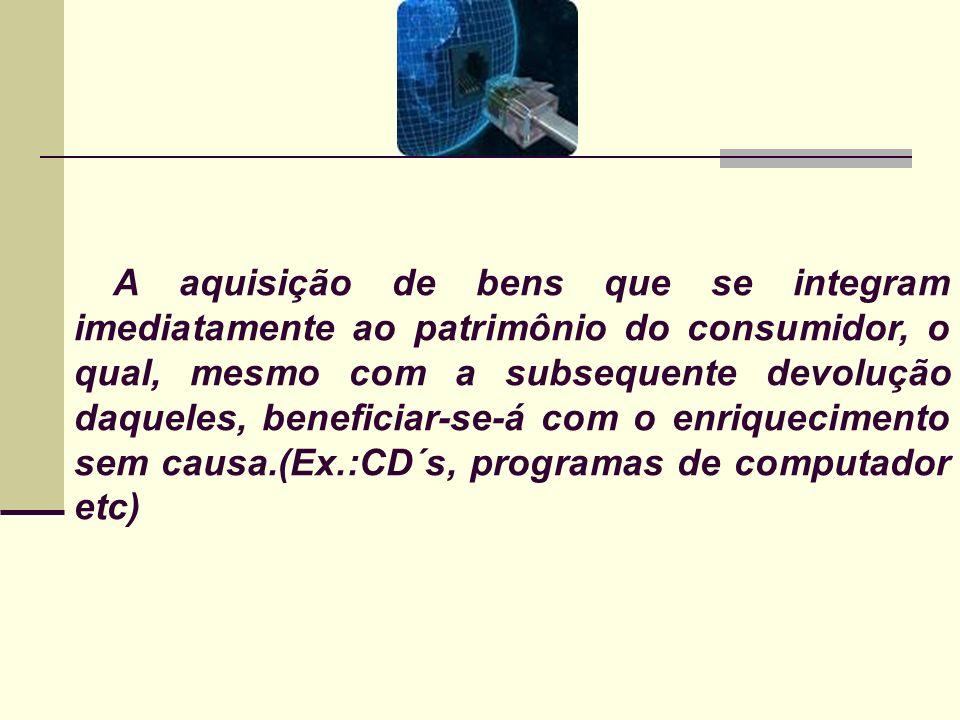 A aquisição de bens que se integram imediatamente ao patrimônio do consumidor, o qual, mesmo com a subsequente devolução daqueles, beneficiar-se-á com o enriquecimento sem causa.(Ex.:CD´s, programas de computador etc)
