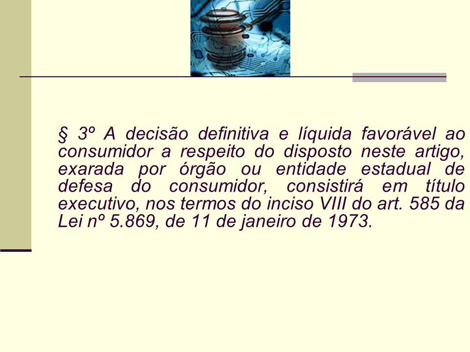 § 3º A decisão definitiva e líquida favorável ao consumidor a respeito do disposto neste artigo, exarada por órgão ou entidade estadual de defesa do consumidor, consistirá em título executivo, nos termos do inciso VIII do art.