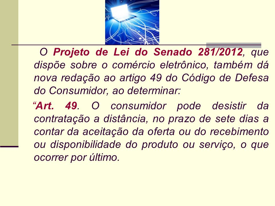 O Projeto de Lei do Senado 281/2012, que dispõe sobre o comércio eletrônico, também dá nova redação ao artigo 49 do Código de Defesa do Consumidor, ao determinar: