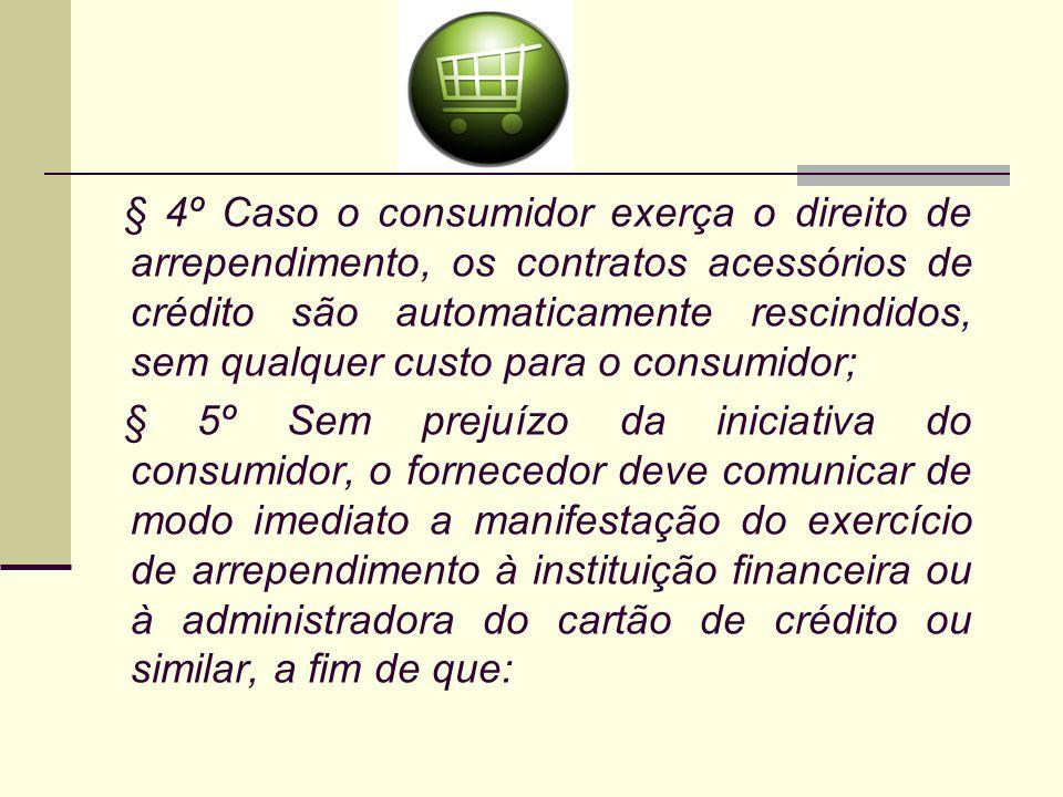 § 4º Caso o consumidor exerça o direito de arrependimento, os contratos acessórios de crédito são automaticamente rescindidos, sem qualquer custo para o consumidor;