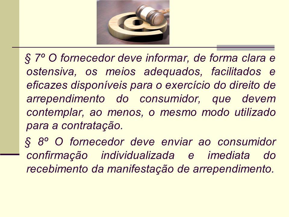 § 7º O fornecedor deve informar, de forma clara e ostensiva, os meios adequados, facilitados e eficazes disponíveis para o exercício do direito de arrependimento do consumidor, que devem contemplar, ao menos, o mesmo modo utilizado para a contratação.