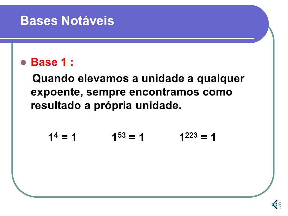 Bases NotáveisBase 1 : Quando elevamos a unidade a qualquer expoente, sempre encontramos como resultado a própria unidade.