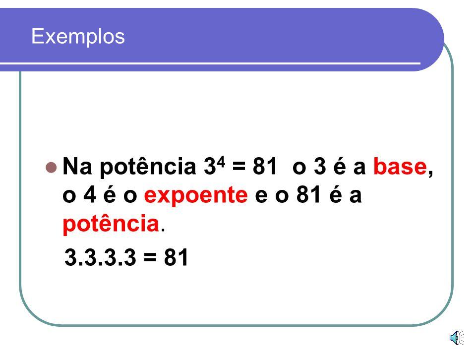 Exemplos Na potência 34 = 81 o 3 é a base, o 4 é o expoente e o 81 é a potência. 3.3.3.3 = 81