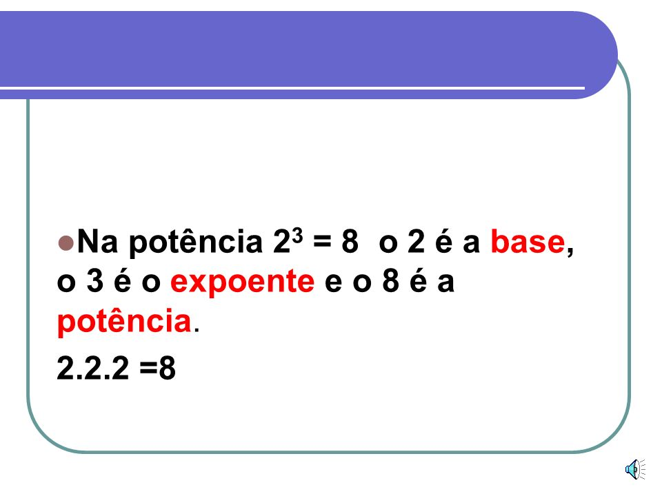 Na potência 23 = 8 o 2 é a base, o 3 é o expoente e o 8 é a potência.