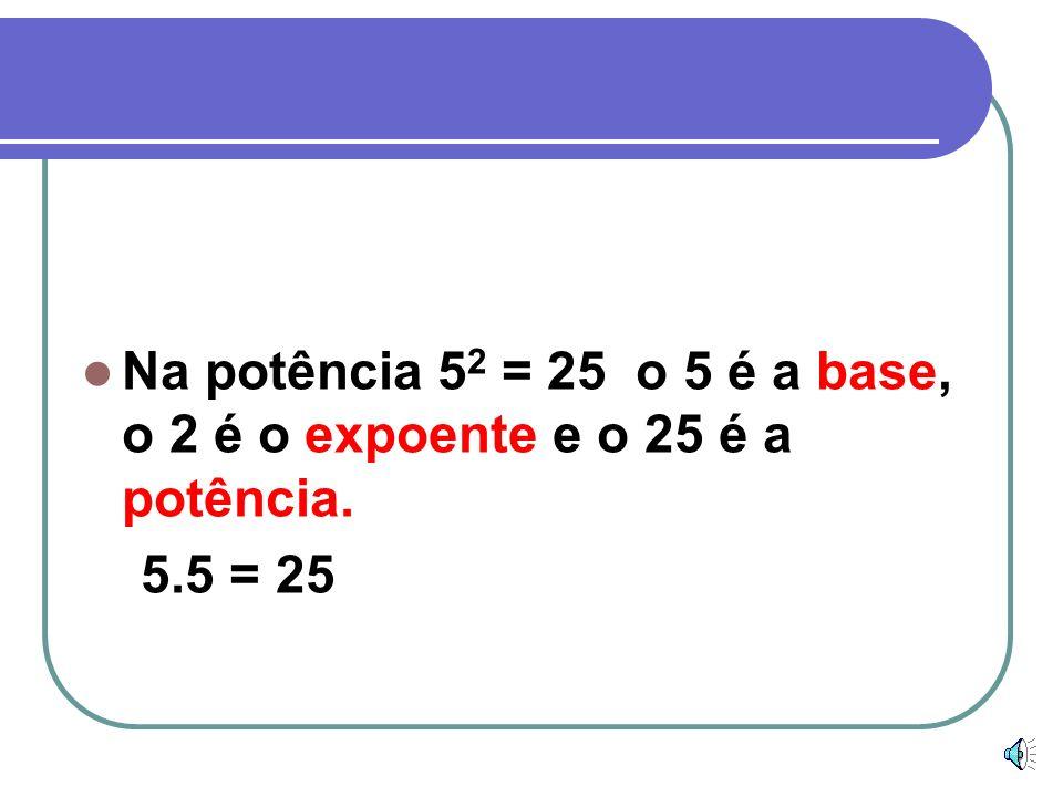 Na potência 52 = 25 o 5 é a base, o 2 é o expoente e o 25 é a potência.