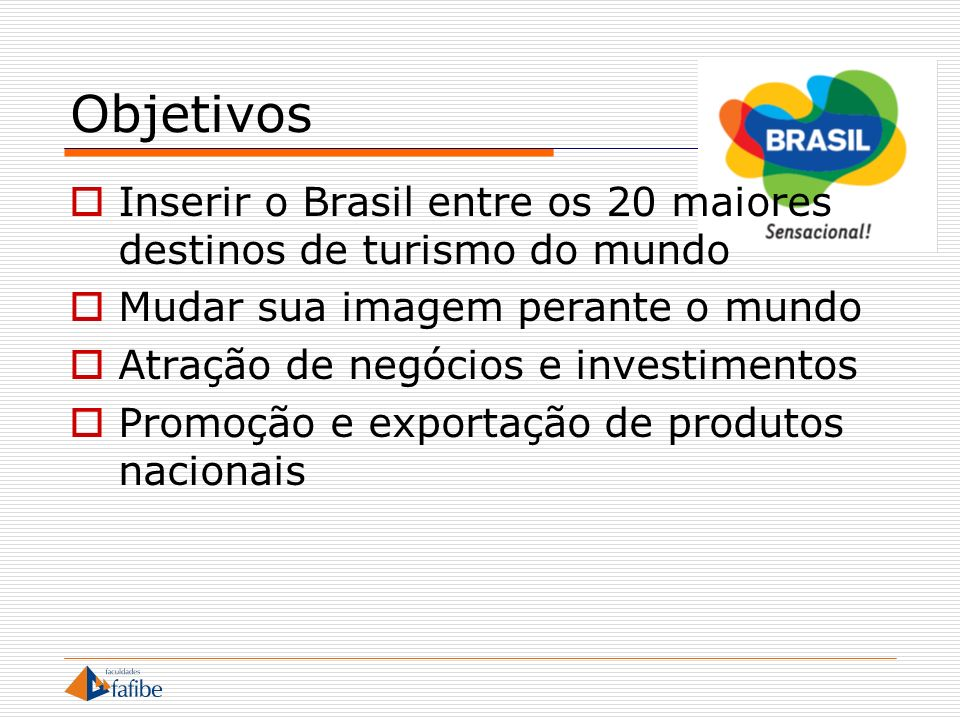 Objetivos Inserir o Brasil entre os 20 maiores destinos de turismo do mundo. Mudar sua imagem perante o mundo.