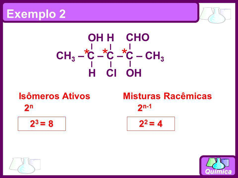 * * * Exemplo 2 CH3 – C – C – C – CH3 OH H Cl CHO Isômeros Ativos