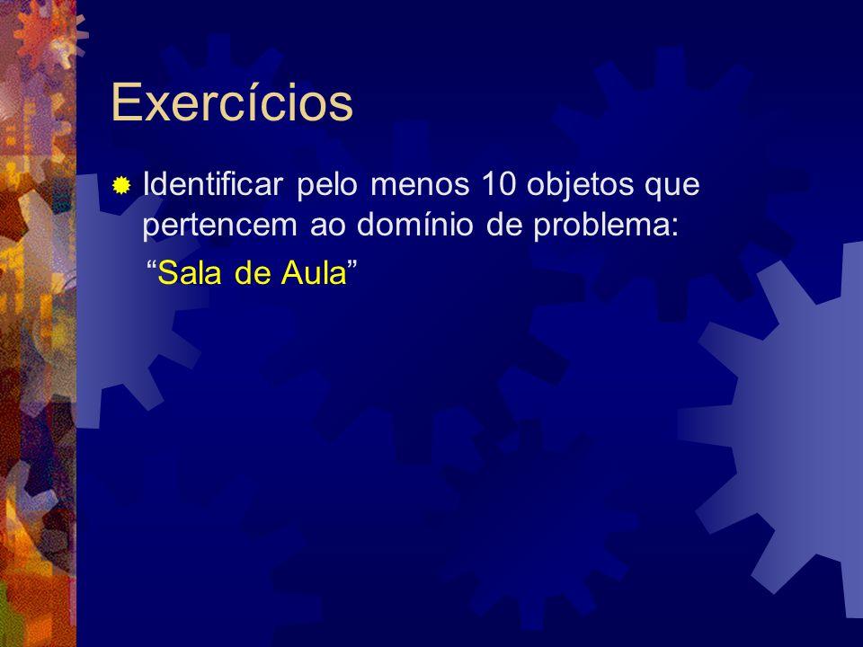 Exercícios Identificar pelo menos 10 objetos que pertencem ao domínio de problema: Sala de Aula