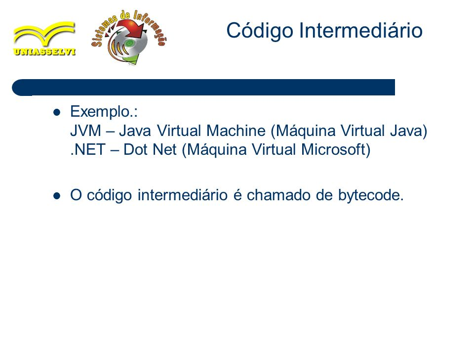 Código Intermediário Exemplo.: JVM – Java Virtual Machine (Máquina Virtual Java) .NET – Dot Net (Máquina Virtual Microsoft)