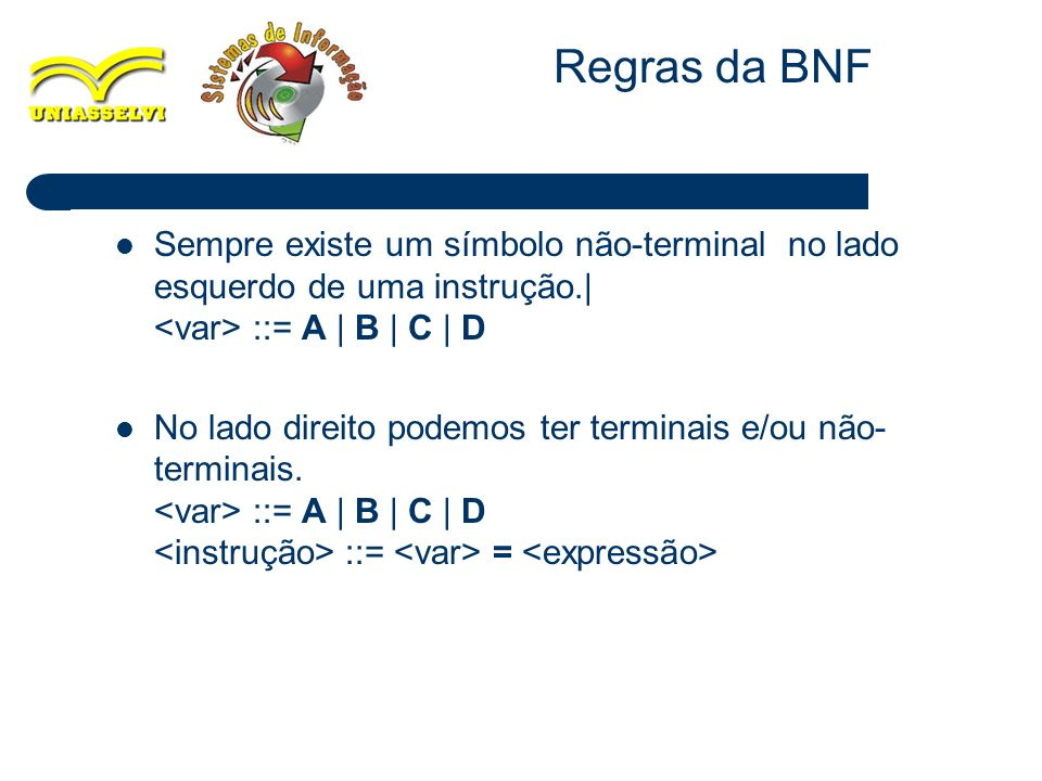 Regras da BNF Sempre existe um símbolo não-terminal no lado esquerdo de uma instrução.| <var> ::= A | B | C | D.