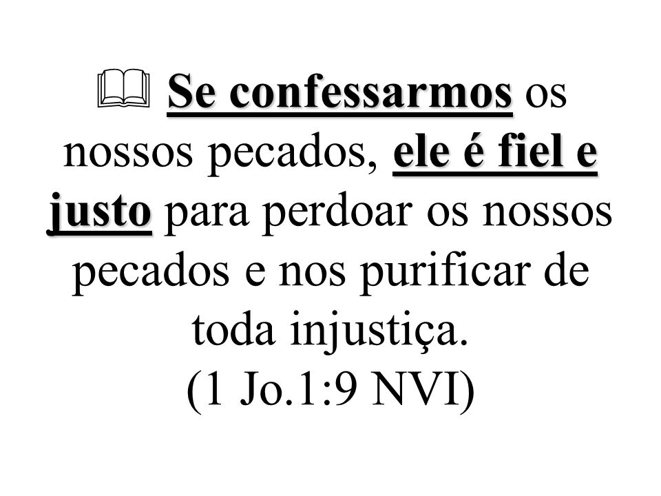  Se confessarmos os nossos pecados, ele é fiel e justo para perdoar os nossos pecados e nos purificar de toda injustiça.