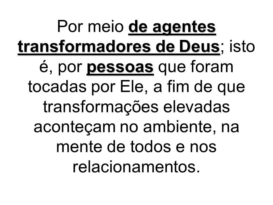 Por meio de agentes transformadores de Deus; isto é, por pessoas que foram tocadas por Ele, a fim de que transformações elevadas aconteçam no ambiente, na mente de todos e nos relacionamentos.