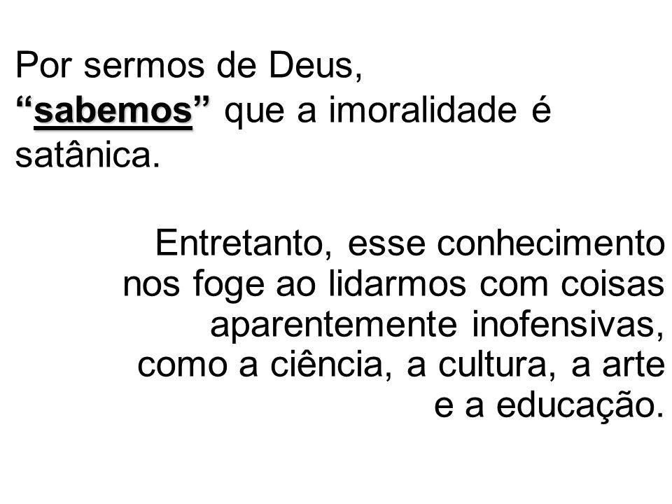 Por sermos de Deus, sabemos que a imoralidade é satânica.