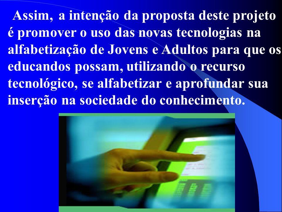 Assim, a intenção da proposta deste projeto é promover o uso das novas tecnologias na alfabetização de Jovens e Adultos para que os educandos possam, utilizando o recurso tecnológico, se alfabetizar e aprofundar sua inserção na sociedade do conhecimento.