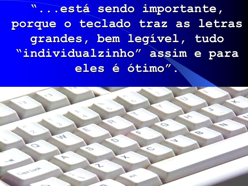 ...está sendo importante, porque o teclado traz as letras grandes, bem legível, tudo individualzinho assim e para eles é ótimo .