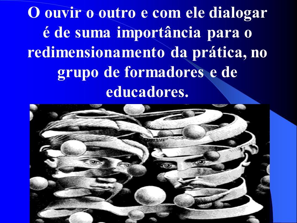 O ouvir o outro e com ele dialogar é de suma importância para o redimensionamento da prática, no grupo de formadores e de educadores.