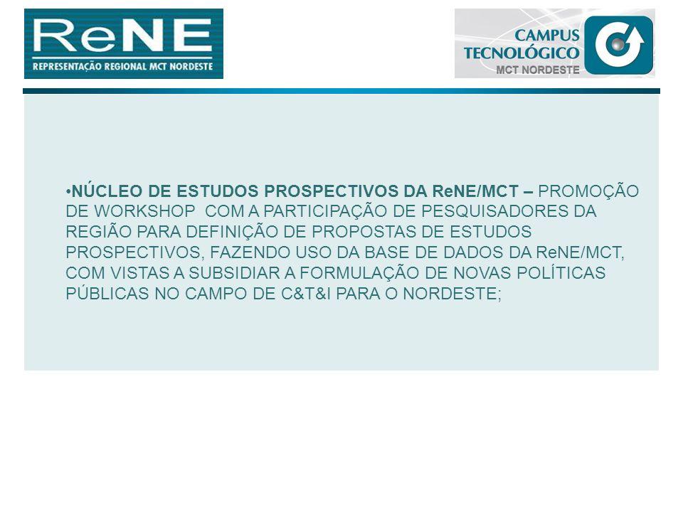 NÚCLEO DE ESTUDOS PROSPECTIVOS DA ReNE/MCT – PROMOÇÃO DE WORKSHOP COM A PARTICIPAÇÃO DE PESQUISADORES DA REGIÃO PARA DEFINIÇÃO DE PROPOSTAS DE ESTUDOS PROSPECTIVOS, FAZENDO USO DA BASE DE DADOS DA ReNE/MCT, COM VISTAS A SUBSIDIAR A FORMULAÇÃO DE NOVAS POLÍTICAS PÚBLICAS NO CAMPO DE C&T&I PARA O NORDESTE;