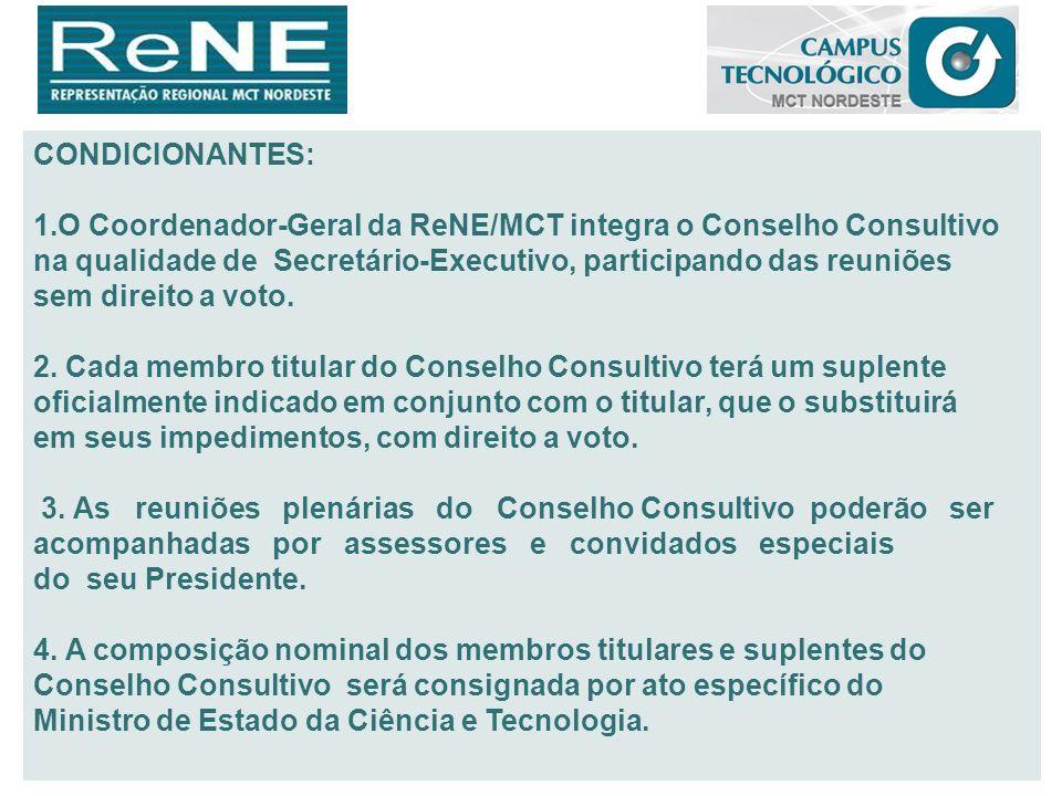 CONDICIONANTES: O Coordenador-Geral da ReNE/MCT integra o Conselho Consultivo. na qualidade de Secretário-Executivo, participando das reuniões.