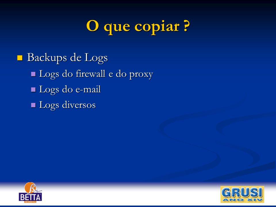 O que copiar Backups de Logs Logs do firewall e do proxy