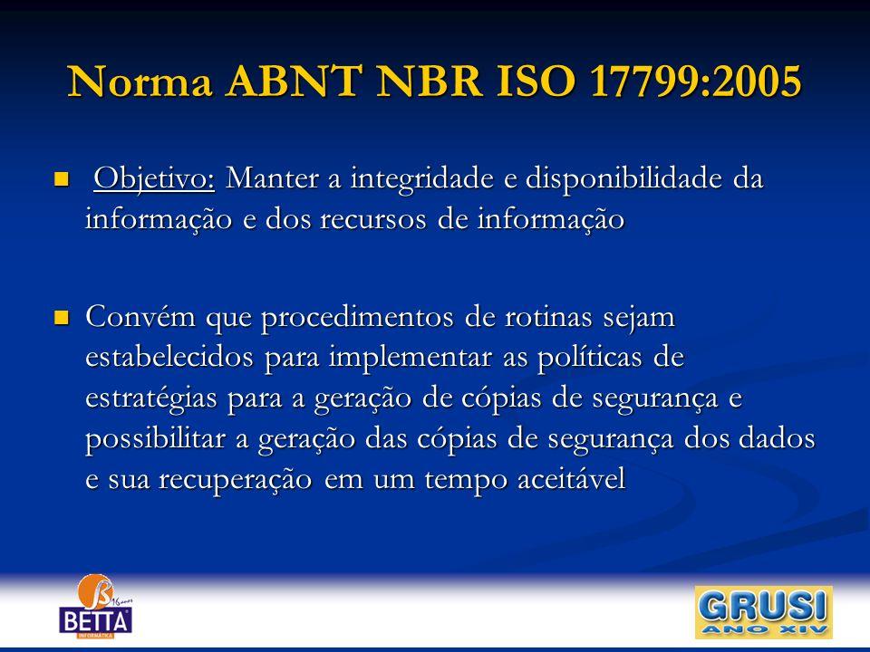 Norma ABNT NBR ISO 17799:2005 Objetivo: Manter a integridade e disponibilidade da informação e dos recursos de informação.