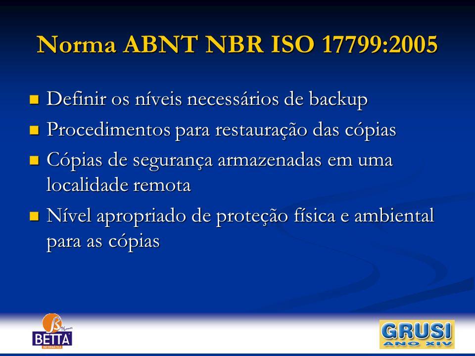 Norma ABNT NBR ISO 17799:2005 Definir os níveis necessários de backup