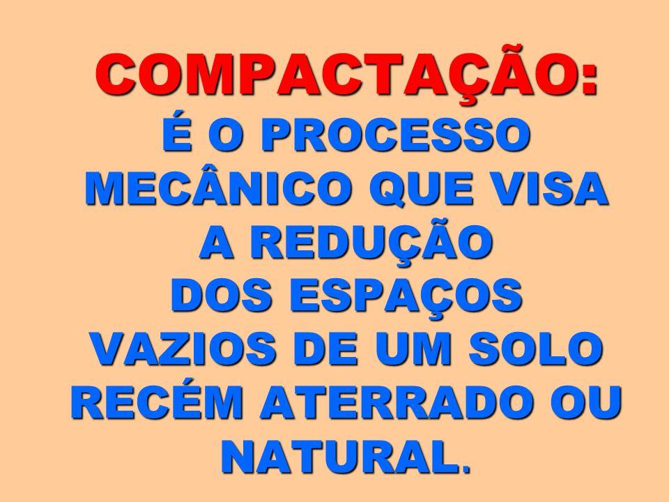 COMPACTAÇÃO: É O PROCESSO MECÂNICO QUE VISA A REDUÇÃO DOS ESPAÇOS VAZIOS DE UM SOLO RECÉM ATERRADO OU NATURAL.