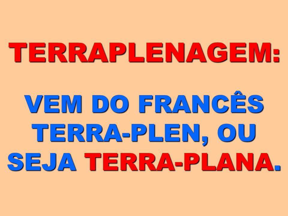 TERRAPLENAGEM: VEM DO FRANCÊS TERRA-PLEN, OU SEJA TERRA-PLANA.