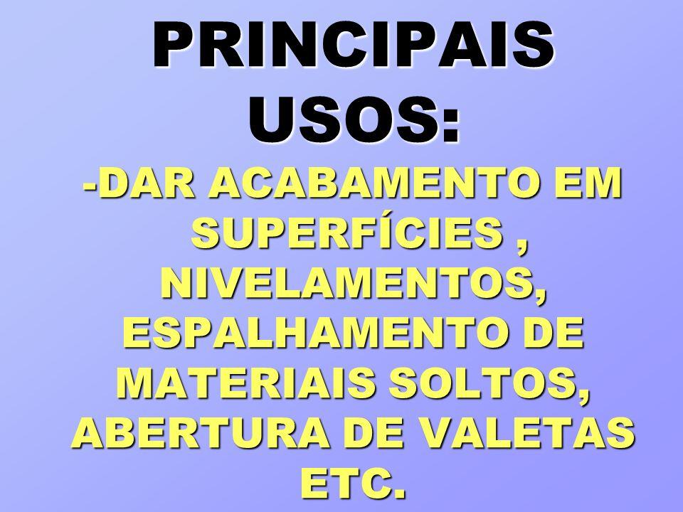 PRINCIPAIS USOS: -DAR ACABAMENTO EM SUPERFÍCIES , NIVELAMENTOS, ESPALHAMENTO DE MATERIAIS SOLTOS, ABERTURA DE VALETAS ETC.