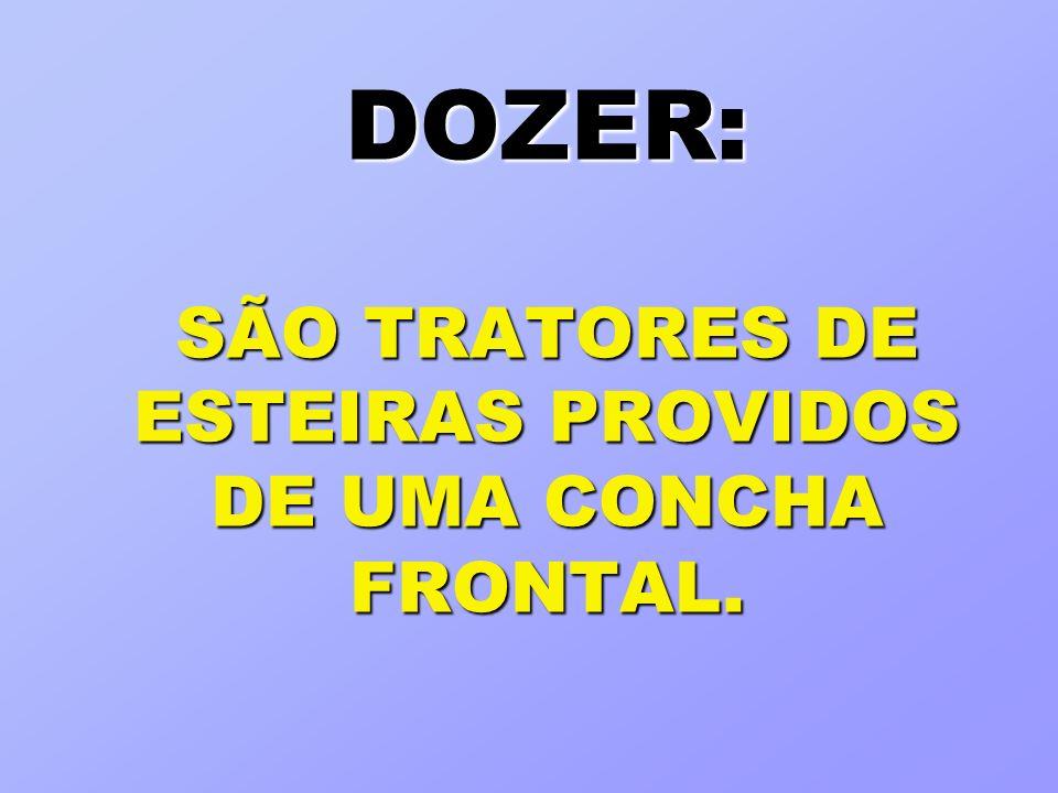 DOZER: SÃO TRATORES DE ESTEIRAS PROVIDOS DE UMA CONCHA FRONTAL.