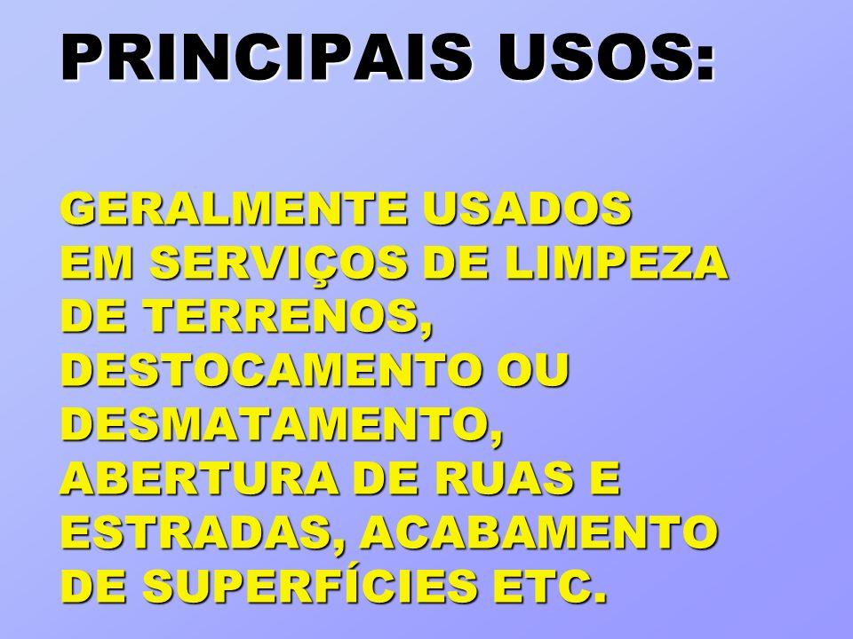 PRINCIPAIS USOS: GERALMENTE USADOS EM SERVIÇOS DE LIMPEZA DE TERRENOS, DESTOCAMENTO OU DESMATAMENTO, ABERTURA DE RUAS E ESTRADAS, ACABAMENTO DE SUPERFÍCIES ETC.