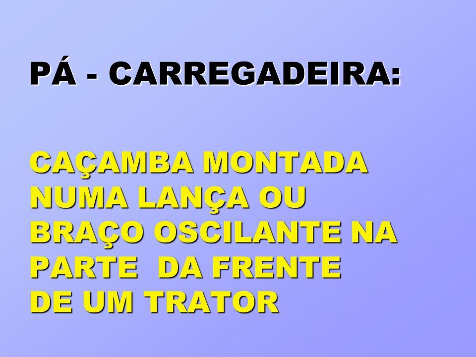 PÁ - CARREGADEIRA: CAÇAMBA MONTADA NUMA LANÇA OU BRAÇO OSCILANTE NA PARTE DA FRENTE DE UM TRATOR