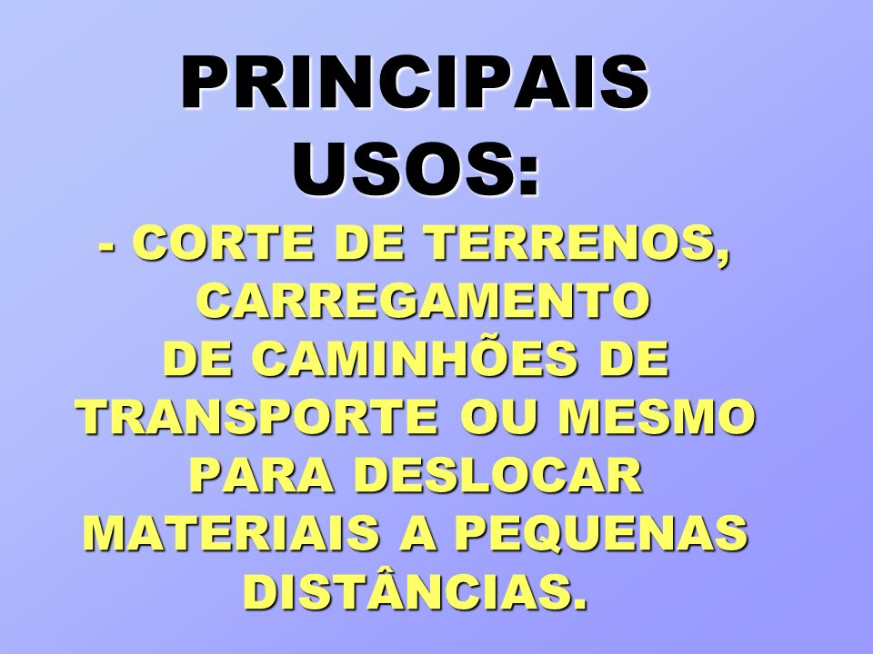 PRINCIPAIS USOS: - CORTE DE TERRENOS, CARREGAMENTO DE CAMINHÕES DE TRANSPORTE OU MESMO PARA DESLOCAR MATERIAIS A PEQUENAS DISTÂNCIAS.