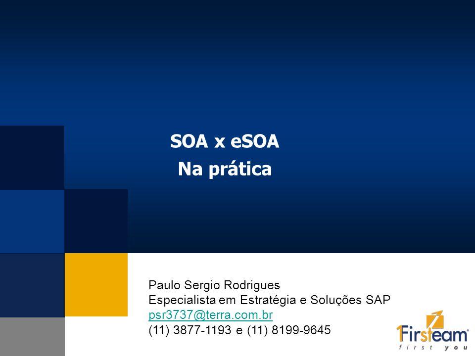 SOA x eSOA Na prática Paulo Sergio Rodrigues Especialista em Estratégia e Soluções SAP psr3737@terra.com.br (11) 3877-1193 e (11) 8199-9645.