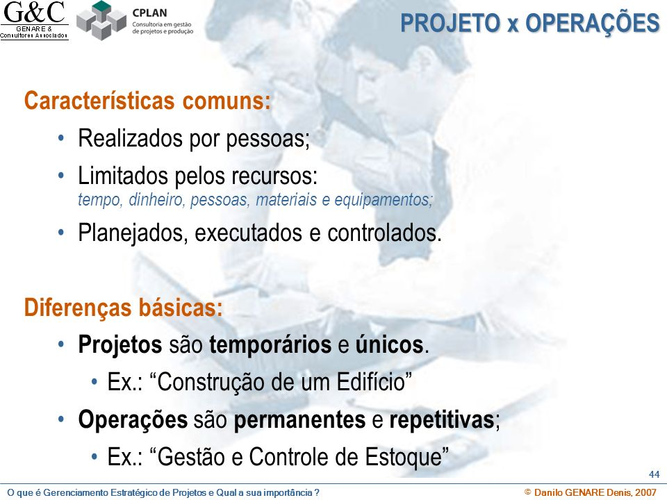 PROJETO x OPERAÇÕES Características comuns: Realizados por pessoas; Limitados pelos recursos: tempo, dinheiro, pessoas, materiais e equipamentos;