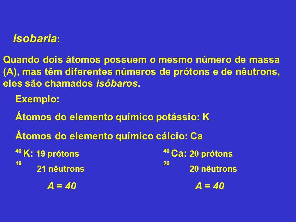 Isobaria: Quando dois átomos possuem o mesmo número de massa (A), mas têm diferentes números de prótons e de nêutrons, eles são chamados isóbaros.