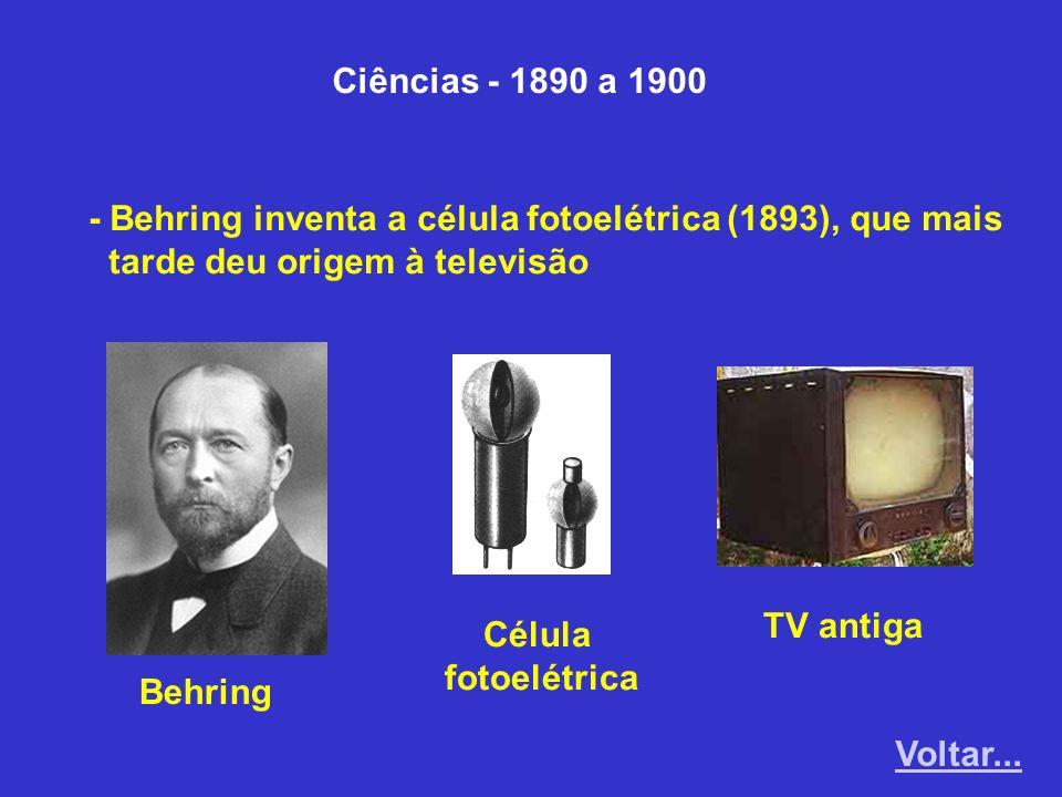 Ciências - 1890 a 1900 - Behring inventa a célula fotoelétrica (1893), que mais. tarde deu origem à televisão.