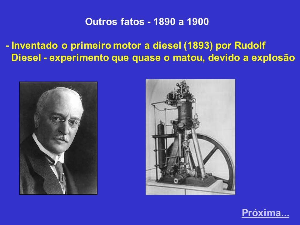Outros fatos - 1890 a 1900 - Inventado o primeiro motor a diesel (1893) por Rudolf. Diesel - experimento que quase o matou, devido a explosão.