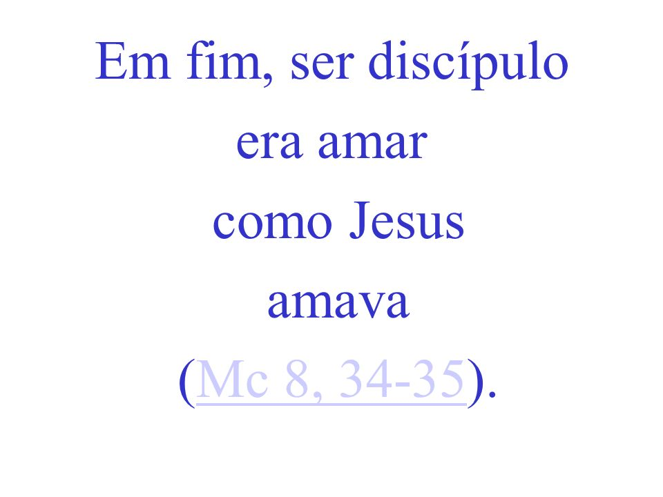 Em fim, ser discípulo era amar como Jesus amava (Mc 8, 34-35).
